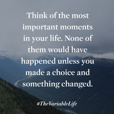 Think of the most important moments of your life. None of them would have happened unless you made a choice and something changed.